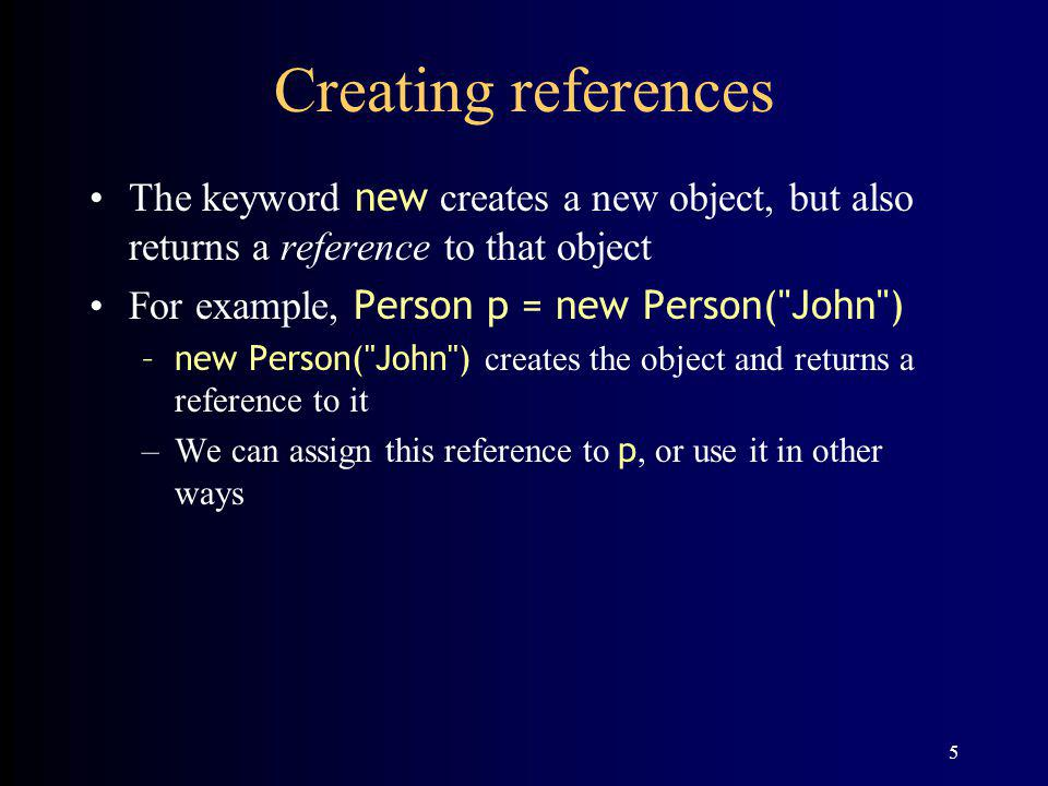 5 Creating references The keyword new creates a new object, but also returns a reference to that object For example, Person p = new Person( John ) –new Person( John ) creates the object and returns a reference to it –We can assign this reference to p, or use it in other ways