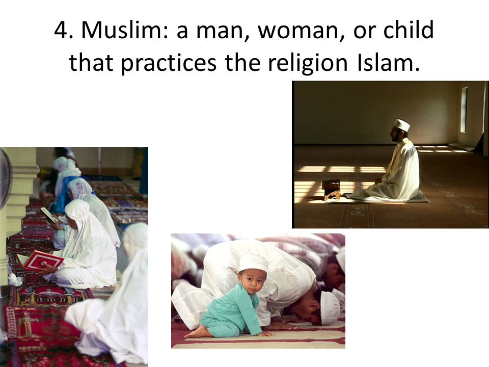 4. Muslim: a man, woman, or child that practices the religion Islam.