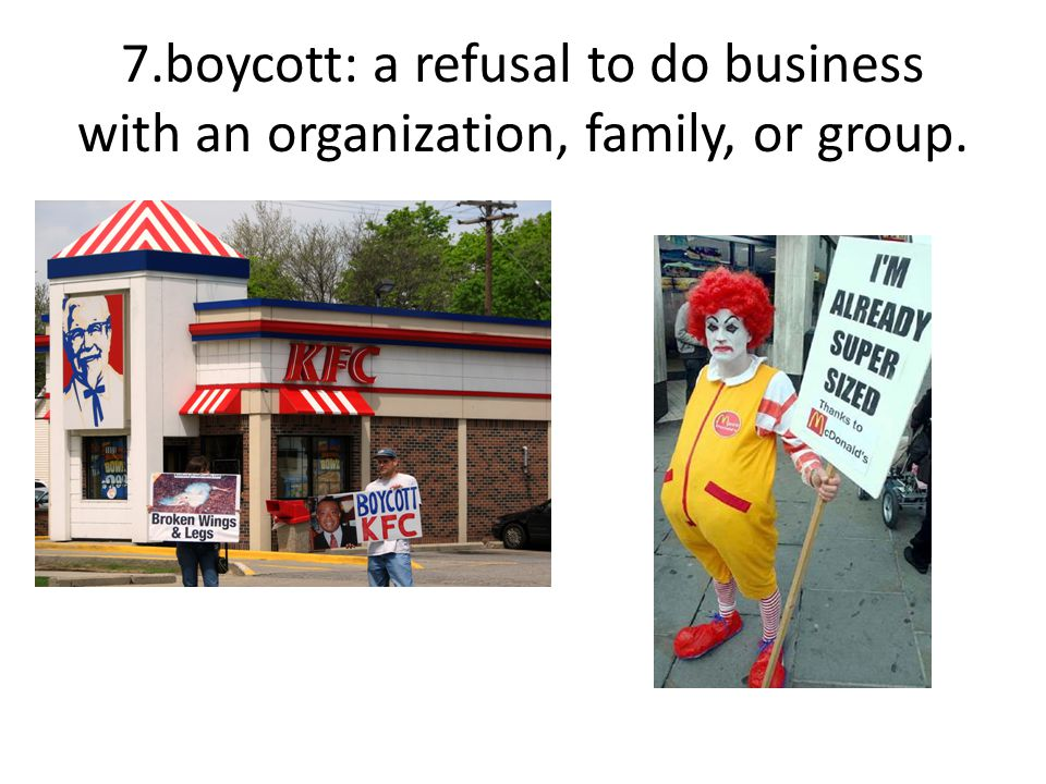 7.boycott: a refusal to do business with an organization, family, or group.