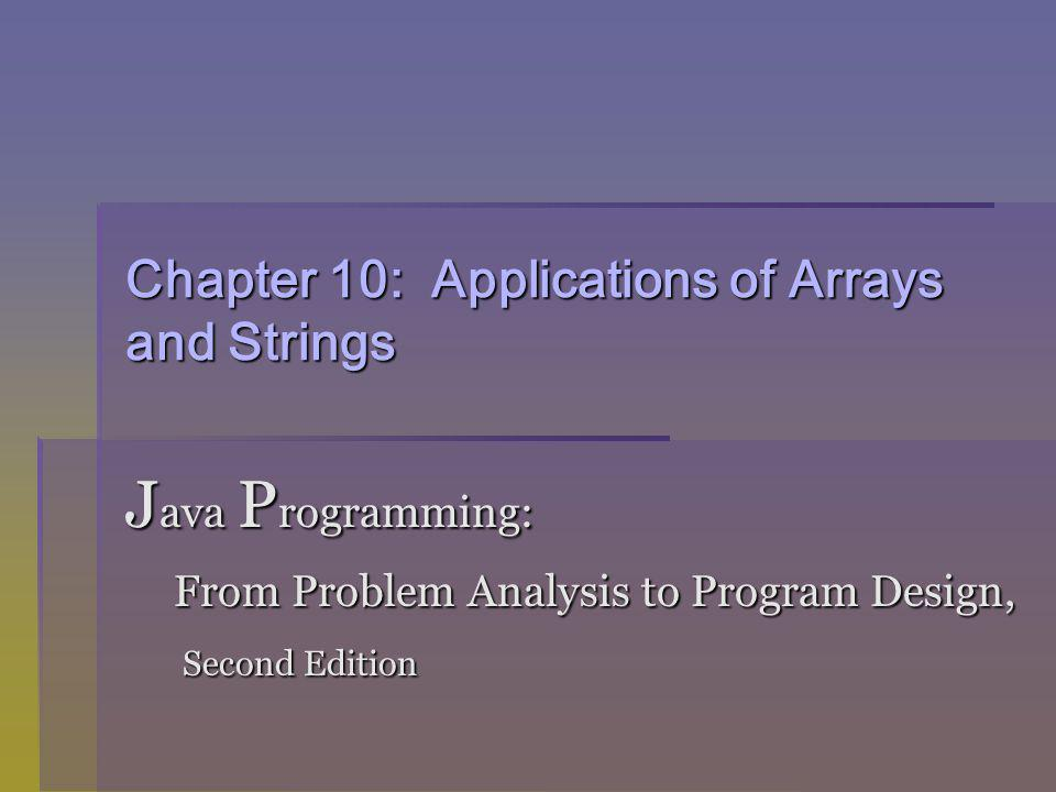 Chapter 10: Applications of Arrays and Strings J ava P rogramming: From Problem Analysis to Program Design, From Problem Analysis to Program Design, Second Edition Second Edition
