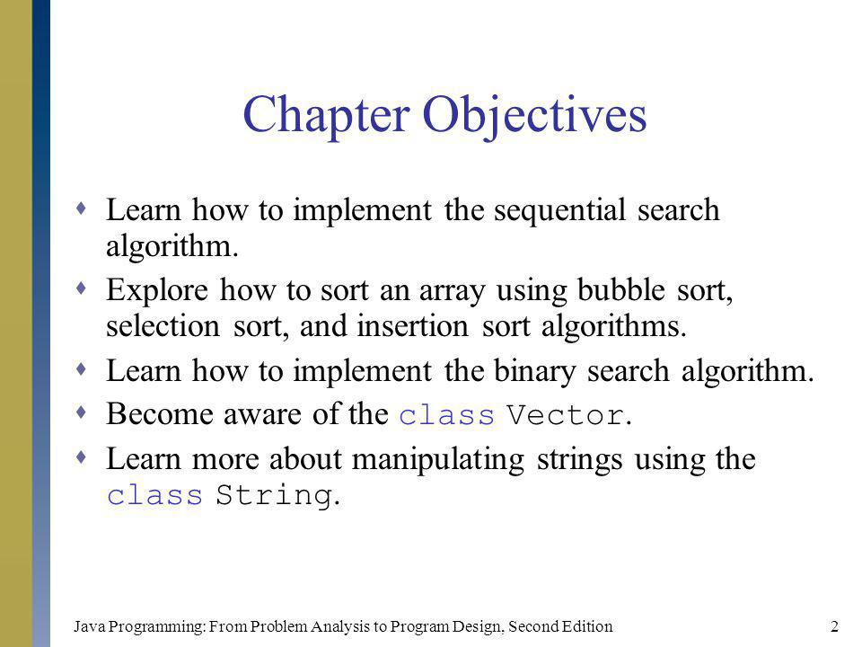Java Programming: From Problem Analysis to Program Design, Second Edition2 Chapter Objectives Learn how to implement the sequential search algorithm.