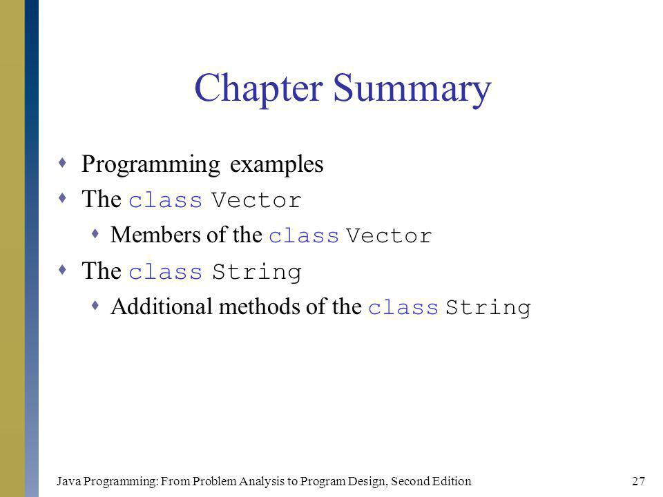 Java Programming: From Problem Analysis to Program Design, Second Edition27 Chapter Summary Programming examples The class Vector Members of the class Vector The class String Additional methods of the class String