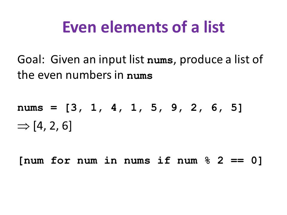 Even elements of a list Goal: Given an input list nums, produce a list of the even numbers in nums nums = [3, 1, 4, 1, 5, 9, 2, 6, 5] [4, 2, 6] [num for num in nums if num % 2 == 0]