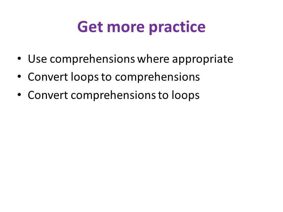 Get more practice Use comprehensions where appropriate Convert loops to comprehensions Convert comprehensions to loops