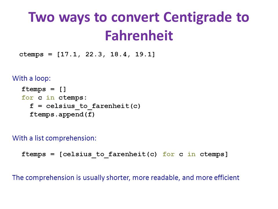 Two ways to convert Centigrade to Fahrenheit ctemps = [17.1, 22.3, 18.4, 19.1] ftemps = [] for c in ctemps: f = celsius_to_farenheit(c) ftemps.append(f) ftemps = [celsius_to_farenheit(c) for c in ctemps] With a loop: With a list comprehension: The comprehension is usually shorter, more readable, and more efficient