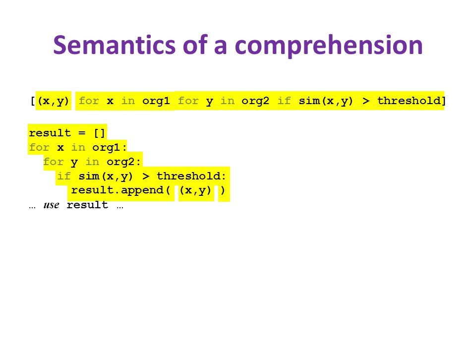 Semantics of a comprehension [(x,y) for x in org1 for y in org2 if sim(x,y) > threshold] result = [] for x in org1: for y in org2: if sim(x,y) > threshold: result.append( (x,y) ) … use result …