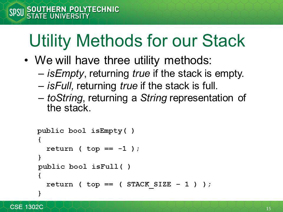 15 CSE 1302C Utility Methods for our Stack We will have three utility methods: –isEmpty, returning true if the stack is empty.