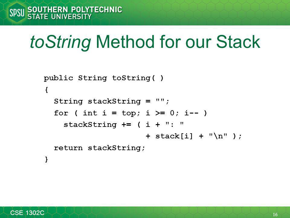16 CSE 1302C toString Method for our Stack public String toString( ) { String stackString = ; for ( int i = top; i >= 0; i-- ) stackString += ( i + : + stack[i] + \n ); return stackString; }