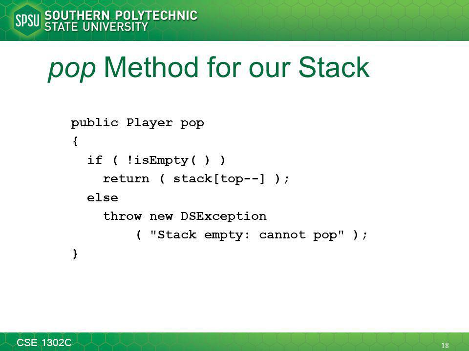 18 CSE 1302C pop Method for our Stack public Player pop { if ( !isEmpty( ) ) return ( stack[top--] ); else throw new DSException ( Stack empty: cannot pop ); }
