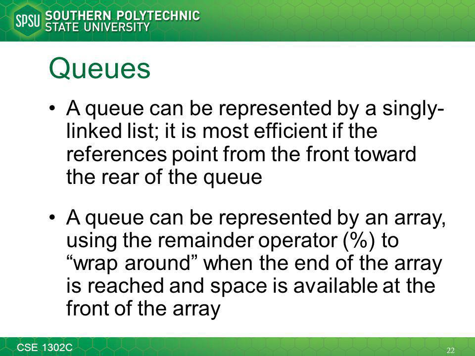 22 CSE 1302C Queues A queue can be represented by a singly- linked list; it is most efficient if the references point from the front toward the rear of the queue A queue can be represented by an array, using the remainder operator (%) to wrap around when the end of the array is reached and space is available at the front of the array