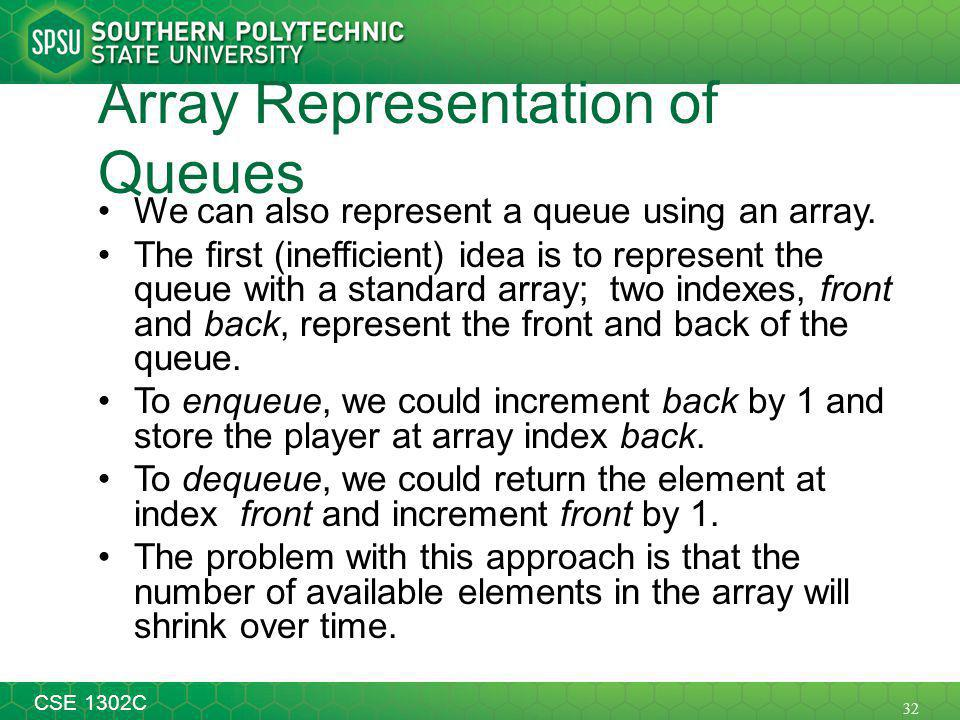 32 CSE 1302C Array Representation of Queues We can also represent a queue using an array.