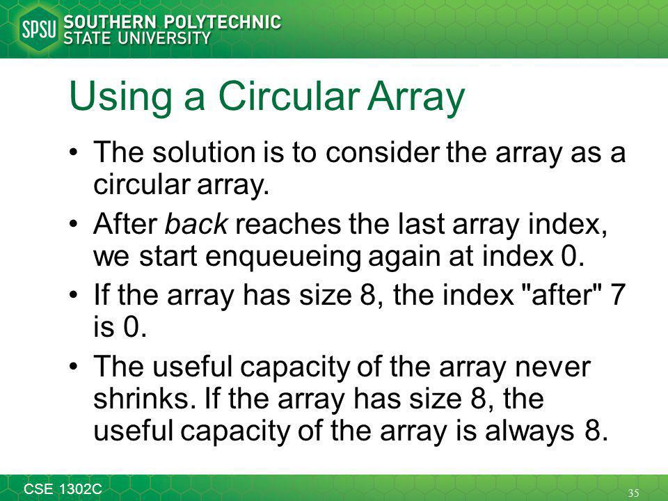 35 CSE 1302C Using a Circular Array The solution is to consider the array as a circular array.