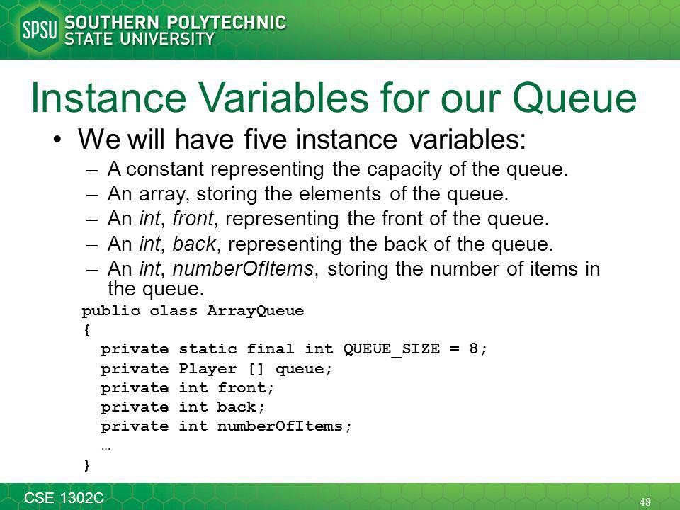 48 CSE 1302C Instance Variables for our Queue We will have five instance variables: –A constant representing the capacity of the queue.