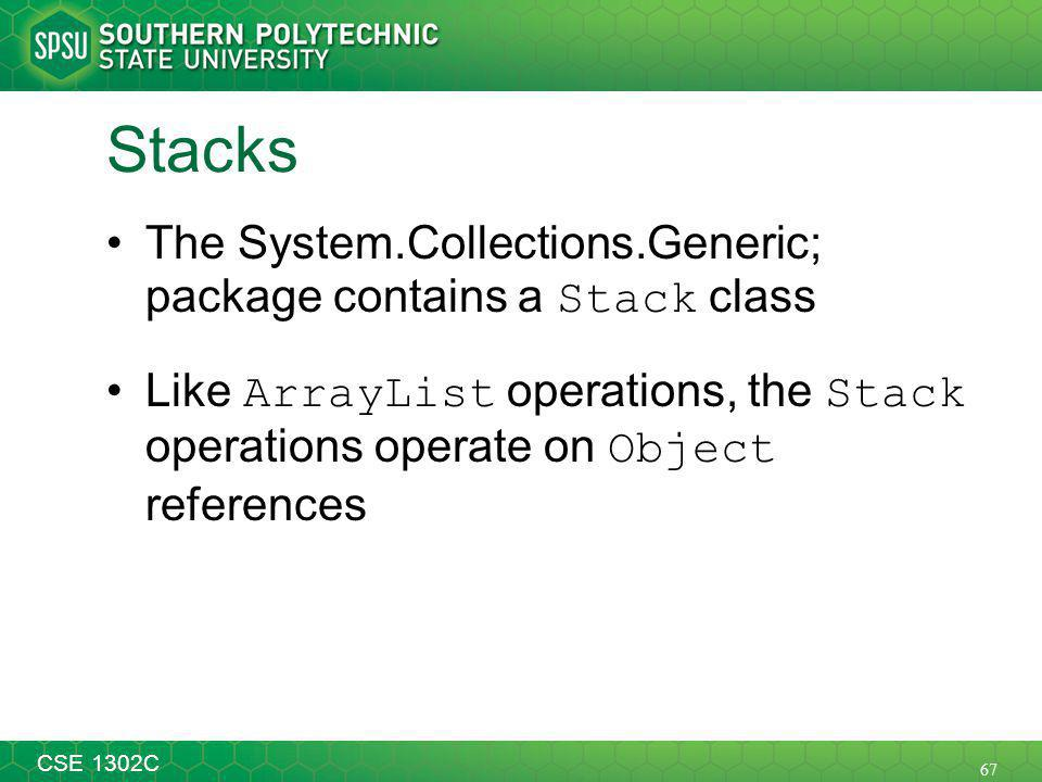 67 CSE 1302C Stacks The System.Collections.Generic; package contains a Stack class Like ArrayList operations, the Stack operations operate on Object references