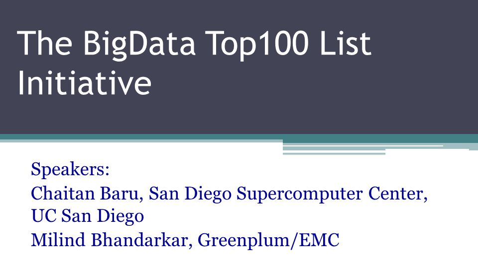 The BigData Top100 List Initiative Speakers: Chaitan Baru, San Diego Supercomputer Center, UC San Diego Milind Bhandarkar, Greenplum/EMC