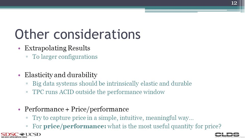 Other considerations Extrapolating Results To larger configurations Elasticity and durability Big data systems should be intrinsically elastic and durable TPC runs ACID outside the performance window Performance + Price/performance Try to capture price in a simple, intuitive, meaningful way… For price/performance: what is the most useful quantity for price.