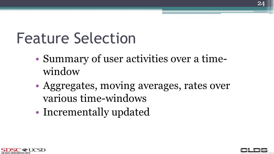 Feature Selection Summary of user activities over a time- window Aggregates, moving averages, rates over various time-windows Incrementally updated 24