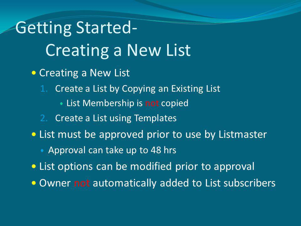 Getting Started- Creating a New List Creating a New List 1.Create a List by Copying an Existing List List Membership is not copied 2.Create a List using Templates List must be approved prior to use by Listmaster Approval can take up to 48 hrs List options can be modified prior to approval Owner not automatically added to List subscribers