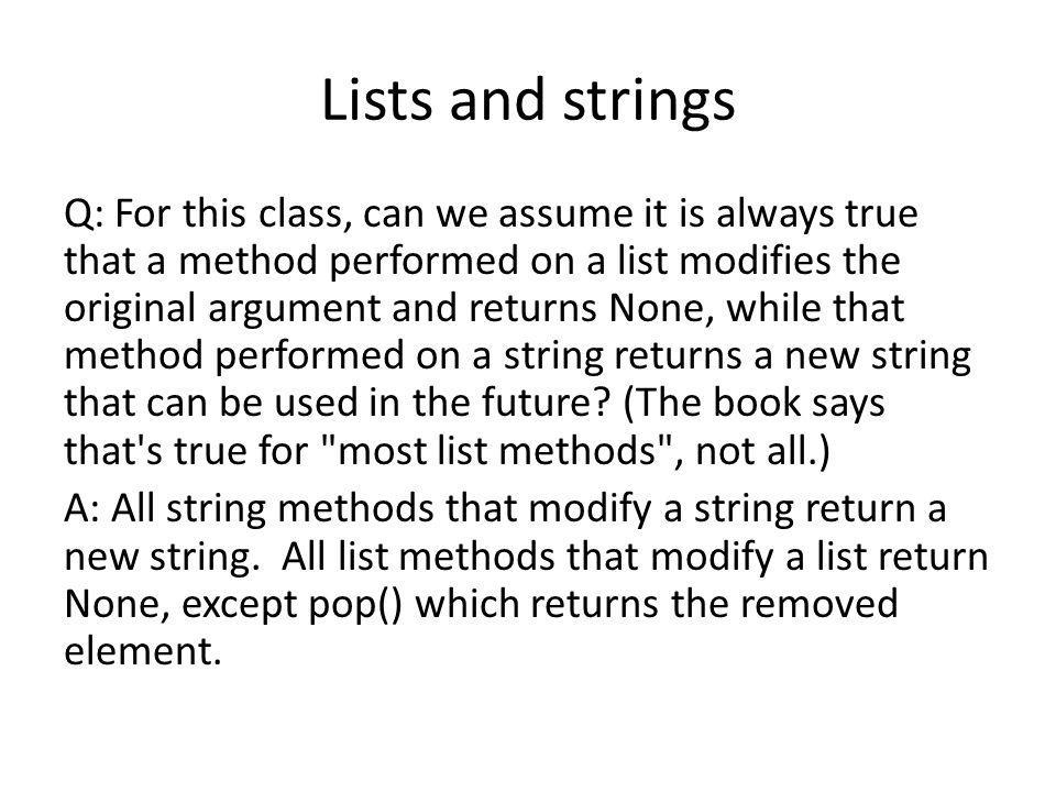 Lists and strings Q: For this class, can we assume it is always true that a method performed on a list modifies the original argument and returns None, while that method performed on a string returns a new string that can be used in the future.