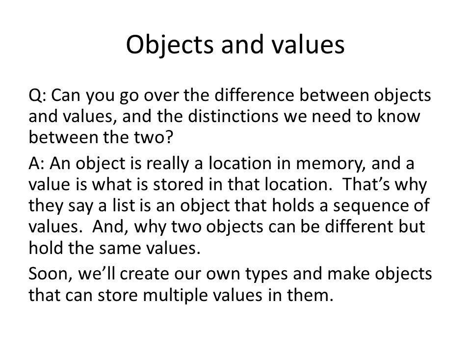 Objects and values Q: Can you go over the difference between objects and values, and the distinctions we need to know between the two.