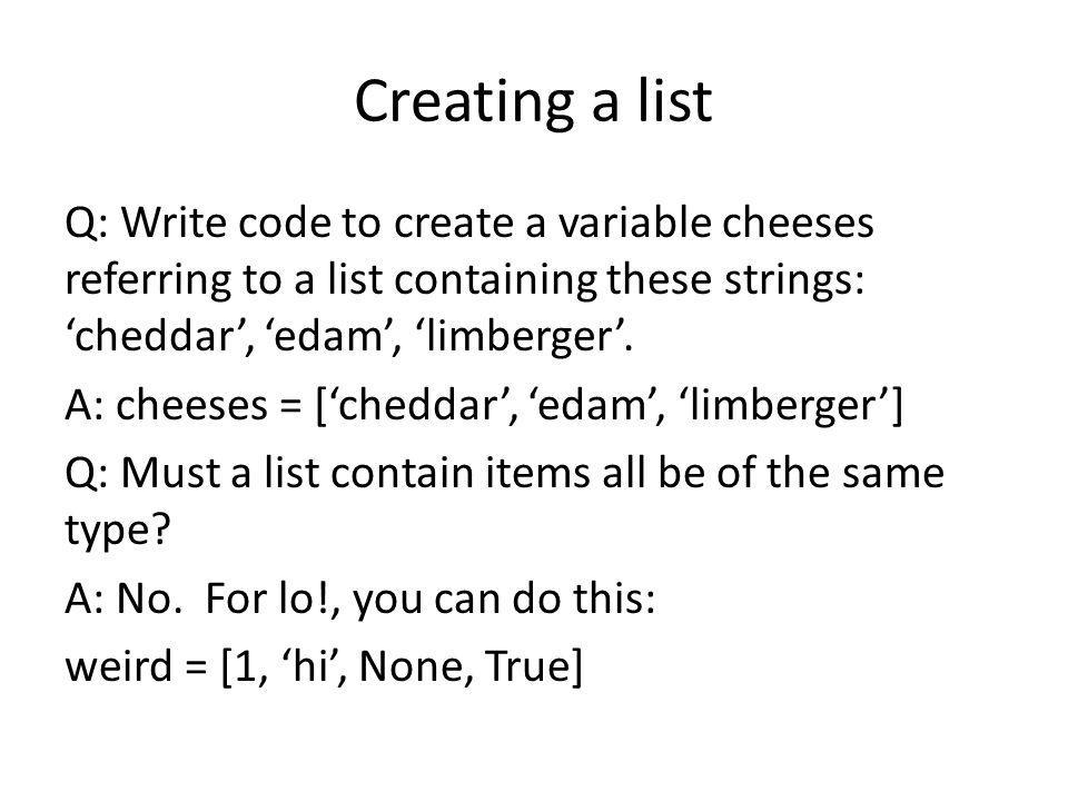 Creating a list Q: Write code to create a variable cheeses referring to a list containing these strings: cheddar, edam, limberger.