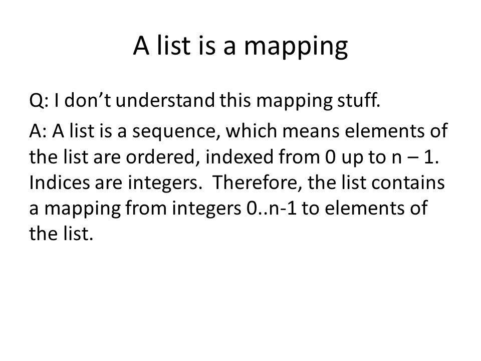 A list is a mapping Q: I dont understand this mapping stuff.