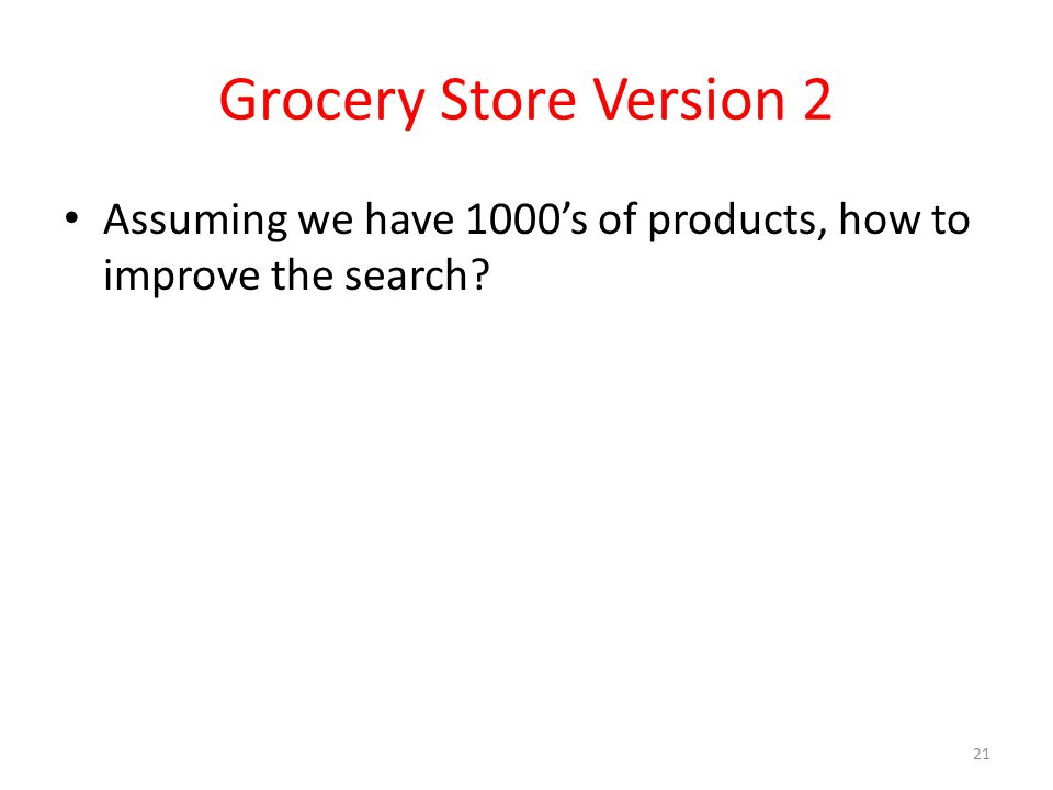 Grocery Store Version 2 Assuming we have 1000s of products, how to improve the search 21