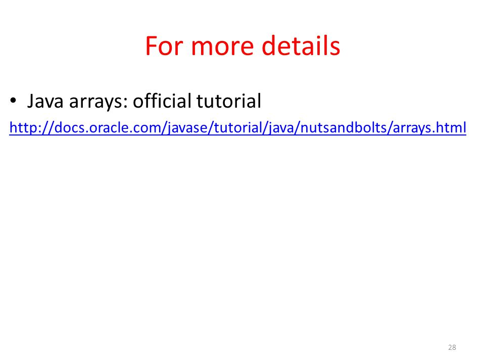 For more details Java arrays: official tutorial http://docs.oracle.com/javase/tutorial/java/nutsandbolts/arrays.html 28