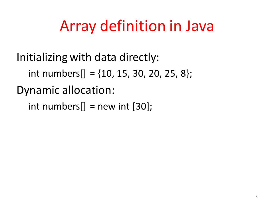 Array definition in Java Initializing with data directly: int numbers[] = {10, 15, 30, 20, 25, 8}; Dynamic allocation: int numbers[] = new int [30]; 5