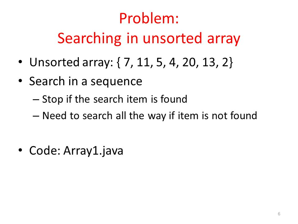 Problem: Searching in unsorted array Unsorted array: { 7, 11, 5, 4, 20, 13, 2} Search in a sequence – Stop if the search item is found – Need to search all the way if item is not found Code: Array1.java 6
