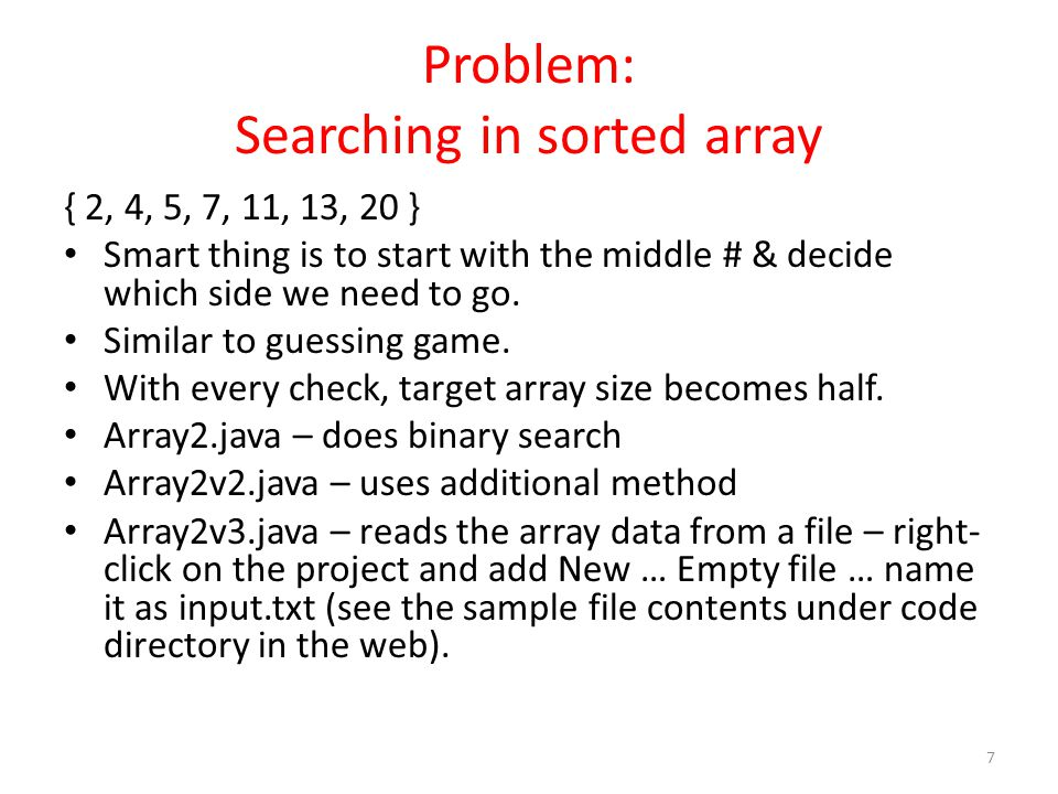 Problem: Searching in sorted array { 2, 4, 5, 7, 11, 13, 20 } Smart thing is to start with the middle # & decide which side we need to go.