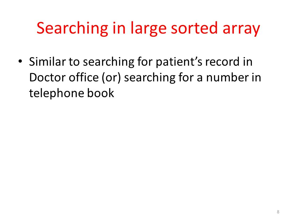 Searching in large sorted array Similar to searching for patients record in Doctor office (or) searching for a number in telephone book 8