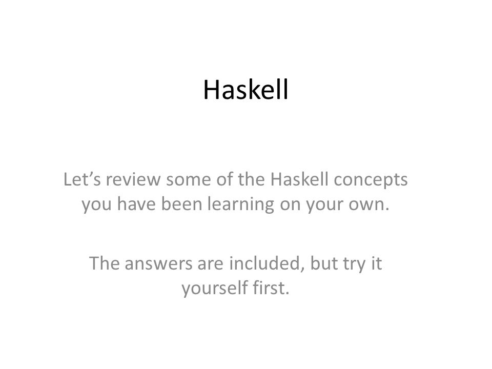 Haskell Lets review some of the Haskell concepts you have been learning on your own.