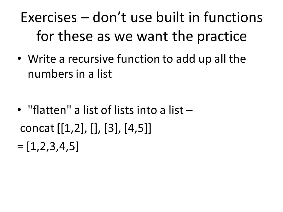 Exercises – dont use built in functions for these as we want the practice Write a recursive function to add up all the numbers in a list flatten a list of lists into a list – concat [[1,2], [], [3], [4,5]] = [1,2,3,4,5]