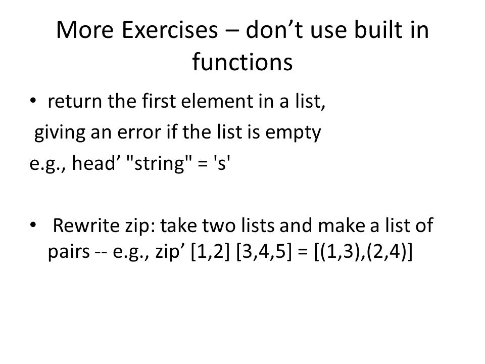 More Exercises – dont use built in functions return the first element in a list, giving an error if the list is empty e.g., head string = s Rewrite zip: take two lists and make a list of pairs -- e.g., zip [1,2] [3,4,5] = [(1,3),(2,4)]