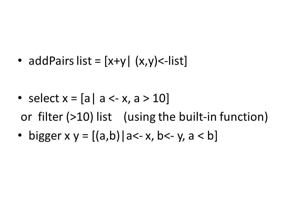 addPairs list = [x+y| (x,y)<-list] select x = [a| a 10] or filter (>10) list (using the built-in function) bigger x y = [(a,b)|a<- x, b<- y, a < b]