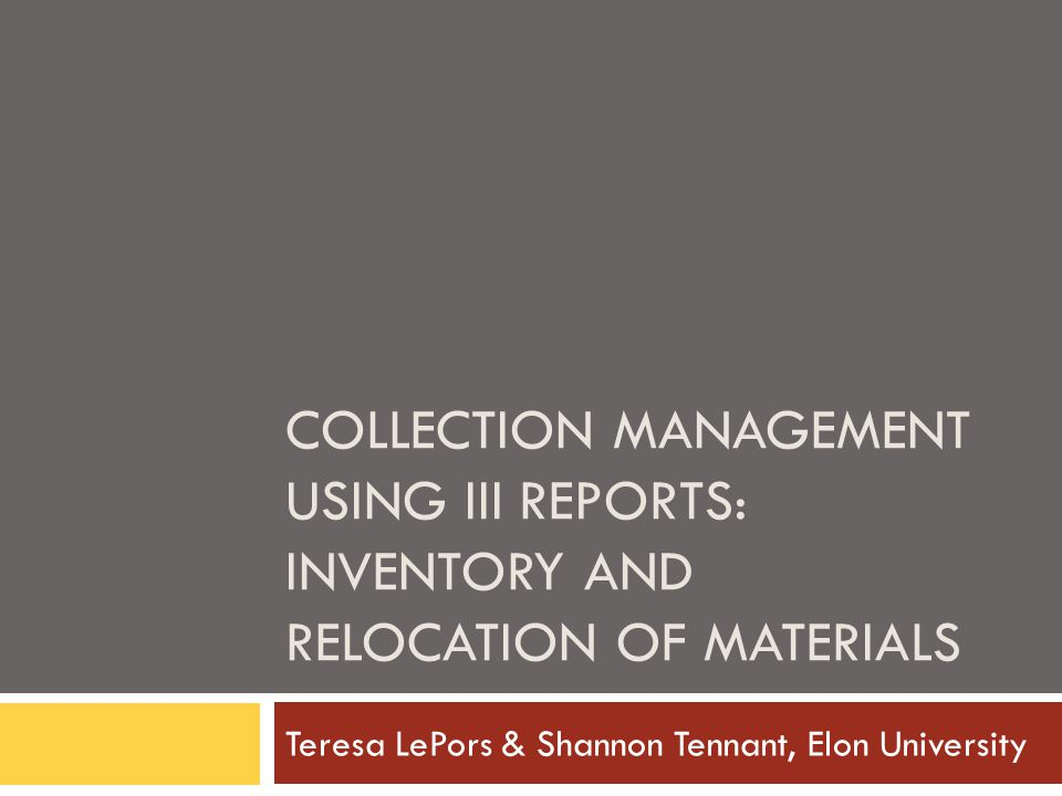 COLLECTION MANAGEMENT USING III REPORTS: INVENTORY AND RELOCATION OF MATERIALS Teresa LePors & Shannon Tennant, Elon University