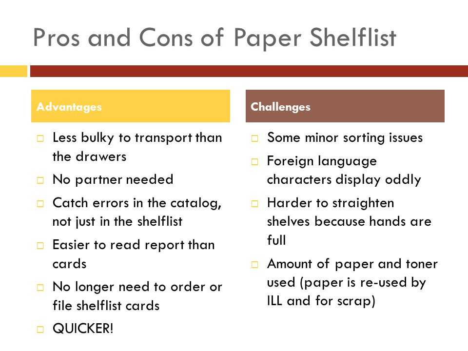 Pros and Cons of Paper Shelflist Less bulky to transport than the drawers No partner needed Catch errors in the catalog, not just in the shelflist Easier to read report than cards No longer need to order or file shelflist cards QUICKER.