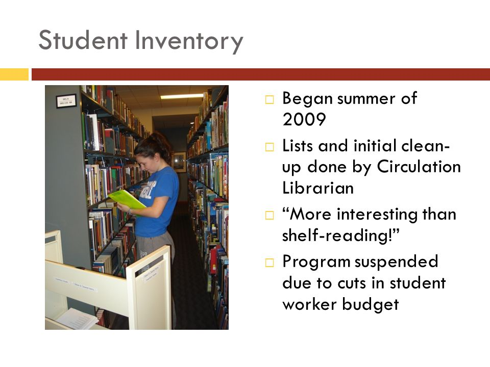 Student Inventory Began summer of 2009 Lists and initial clean- up done by Circulation Librarian More interesting than shelf-reading.