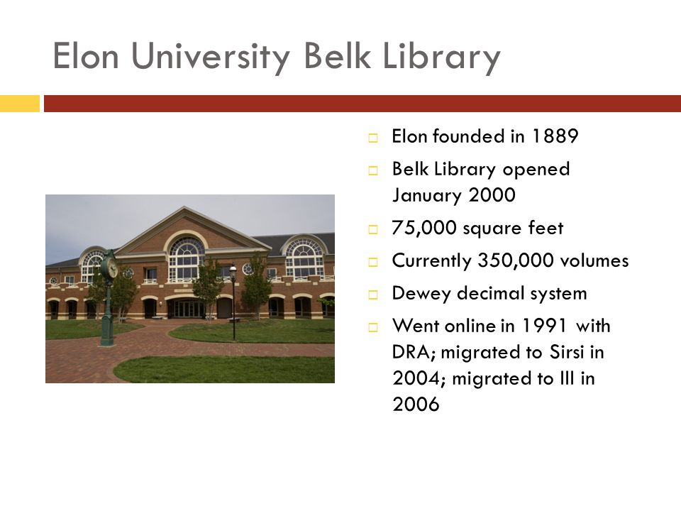 Elon University Belk Library Elon founded in 1889 Belk Library opened January 2000 75,000 square feet Currently 350,000 volumes Dewey decimal system Went online in 1991 with DRA; migrated to Sirsi in 2004; migrated to III in 2006