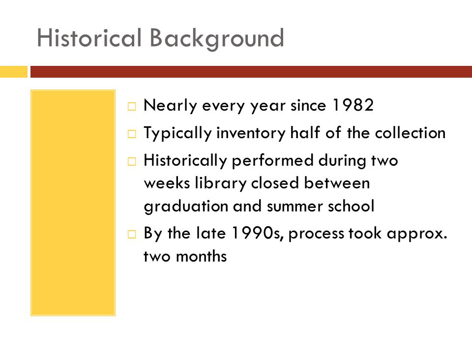 Historical Background Nearly every year since 1982 Typically inventory half of the collection Historically performed during two weeks library closed between graduation and summer school By the late 1990s, process took approx.