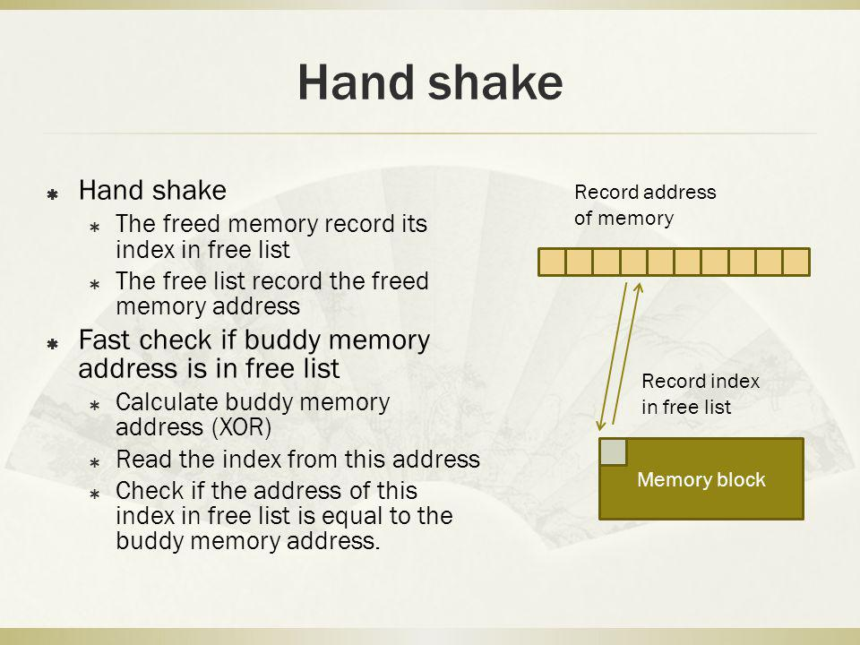 Hand shake The freed memory record its index in free list The free list record the freed memory address Fast check if buddy memory address is in free list Calculate buddy memory address (XOR) Read the index from this address Check if the address of this index in free list is equal to the buddy memory address.