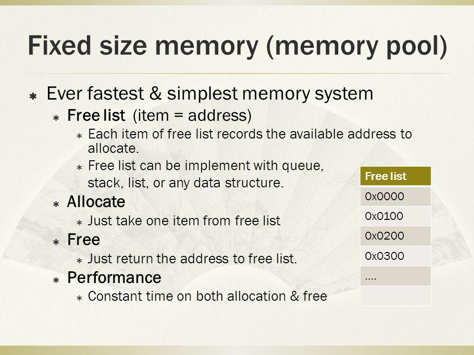 Fixed size memory (memory pool) Ever fastest & simplest memory system Free list (item = address) Each item of free list records the available address to allocate.