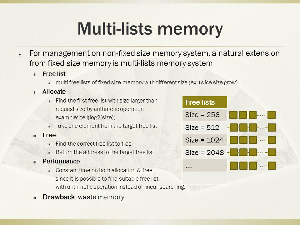 Multi-lists memory For management on non-fixed size memory system, a natural extension from fixed size memory is multi-lists memory system Free list multi free lists of fixed size memory with different size (ex: twice size grow) Allocate Find the first free list with size larger than request size by arithmetic operation example: ceil(log2(size)) Take one element from the target free list Free Find the correct free list to free Return the address to the target free list.