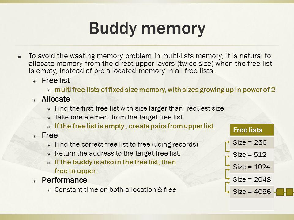 Buddy memory To avoid the wasting memory problem in multi-lists memory, it is natural to allocate memory from the direct upper layers (twice size) when the free list is empty, instead of pre-allocated memory in all free lists.