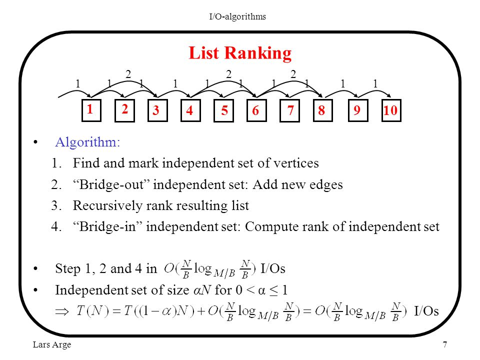 Lars Arge I/O-algorithms 7 List Ranking Algorithm: 1.Find and mark independent set of vertices 2.Bridge-out independent set: Add new edges 3.Recursively rank resulting list 4.Bridge-in independent set: Compute rank of independent set Step 1, 2 and 4 in I/Os Independent set of size αN for 0 < α 1 I/Os 111 1 1 111 11 222 1 3468910 2 57