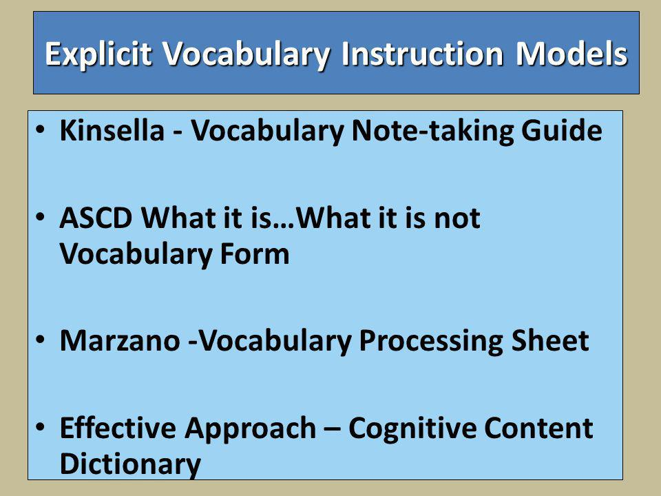 Explicit Vocabulary Instruction Models Kinsella - Vocabulary Note-taking Guide ASCD What it is…What it is not Vocabulary Form Marzano -Vocabulary Processing Sheet Effective Approach – Cognitive Content Dictionary