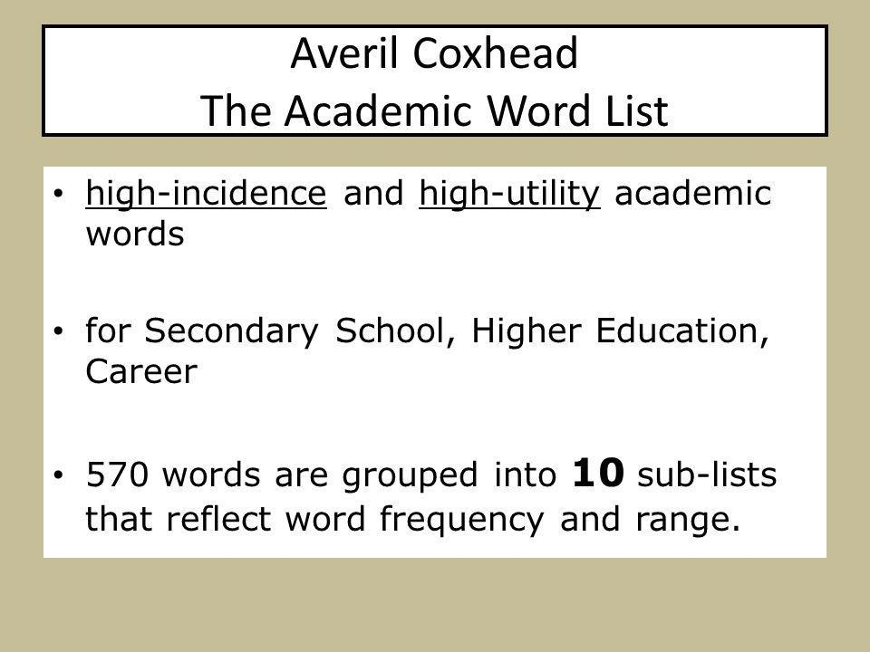 Averil Coxhead The Academic Word List high-incidence and high-utility academic words for Secondary School, Higher Education, Career 570 words are grouped into 10 sub-lists that reflect word frequency and range.