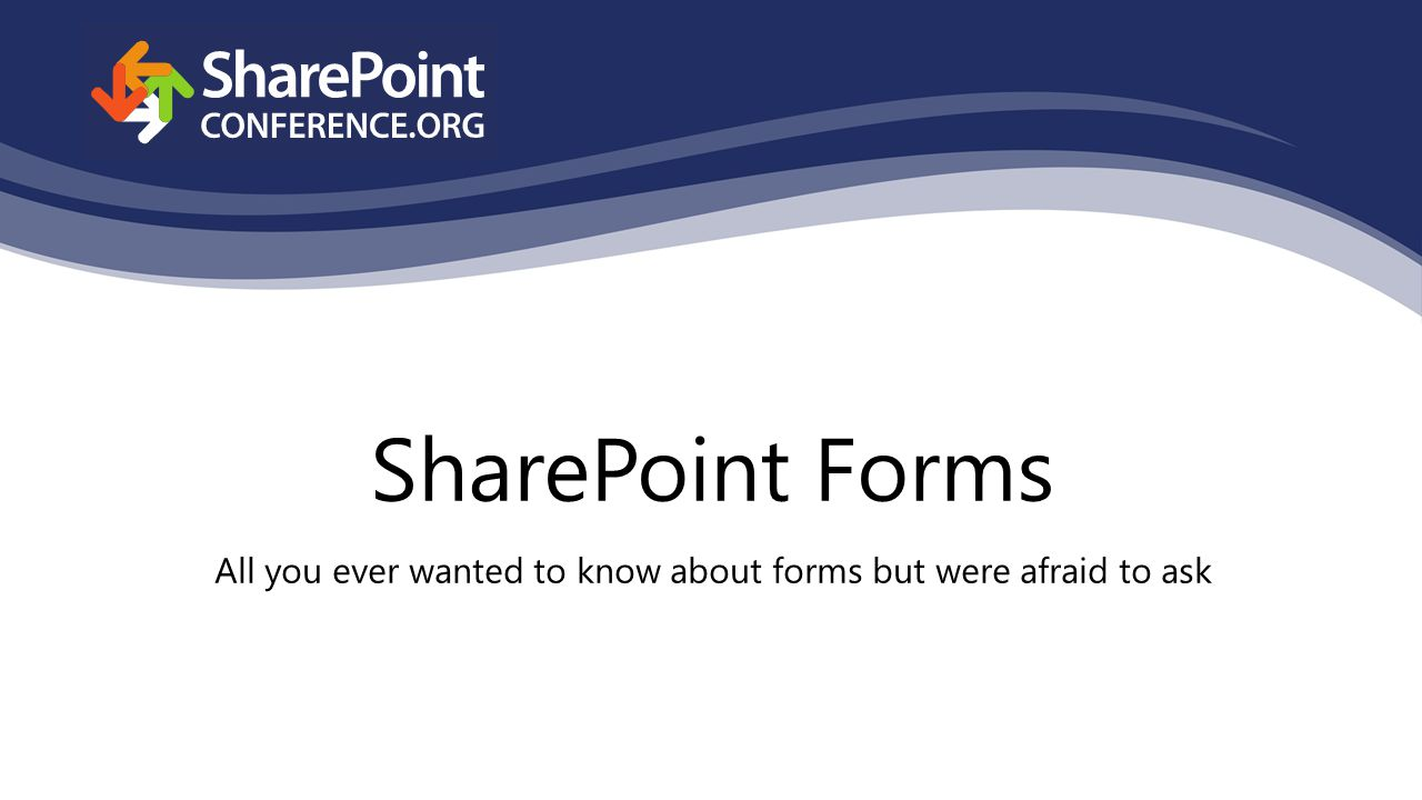 SharePoint Forms All you ever wanted to know about forms but were afraid to ask