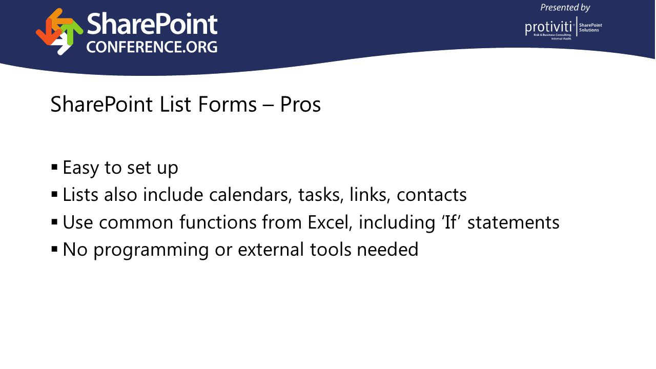 SharePoint List Forms – Pros Easy to set up Lists also include calendars, tasks, links, contacts Use common functions from Excel, including If statements No programming or external tools needed